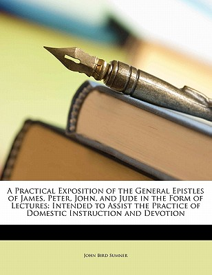 A   Practical Exposition of the General Epistles of James, Peter, John, and Jude in the Form of Lectures: Intended to Assist the Practice of Domestic by Sumner, John Bird [Paperback]